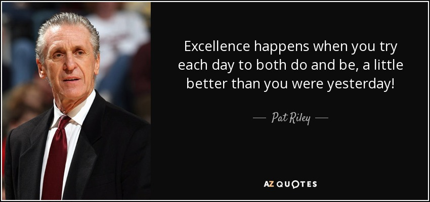 Excellence happens when you try each day to both do and be, a little better than you were yesterday! - Pat Riley