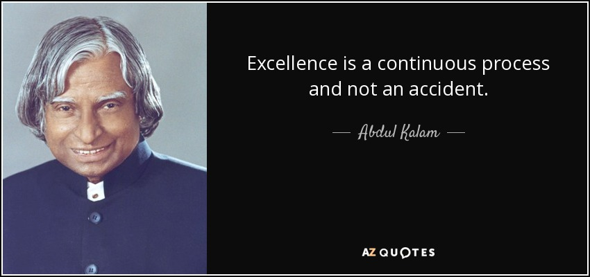 Excellence is a continuous process and not an accident. - Abdul Kalam