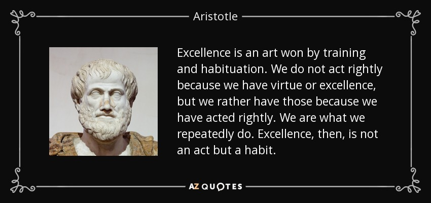 Excellence is an art won by training and habituation. We do not act rightly because we have virtue or excellence, but we rather have those because we have acted rightly. We are what we repeatedly do. Excellence, then, is not an act but a habit. - Aristotle