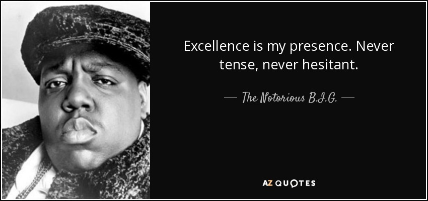 Excellence is my presence. Never tense, never hesitant. - The Notorious B.I.G.