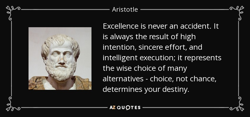 Aristotle quote: Excellence is never an accident. It is always the ...