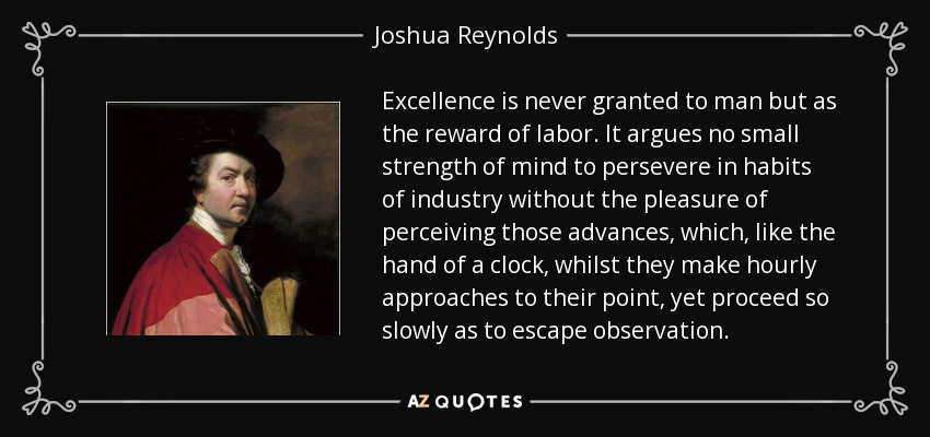 Excellence is never granted to man but as the reward of labor. It argues no small strength of mind to persevere in habits of industry without the pleasure of perceiving those advances, which, like the hand of a clock, whilst they make hourly approaches to their point, yet proceed so slowly as to escape observation. - Joshua Reynolds