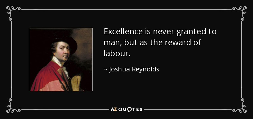 Excellence is never granted to man, but as the reward of labour. - Joshua Reynolds