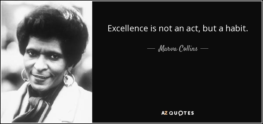 Excellence is not an act, but a habit. - Marva Collins