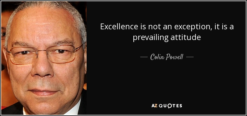 Excellence is not an exception, it is a prevailing attitude - Colin Powell