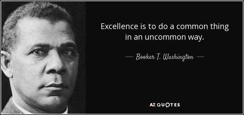 Excellence is to do a common thing in an uncommon way. - Booker T. Washington
