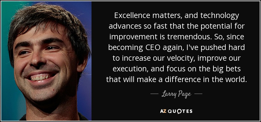Excellence matters, and technology advances so fast that the potential for improvement is tremendous. So, since becoming CEO again, I've pushed hard to increase our velocity, improve our execution, and focus on the big bets that will make a difference in the world. - Larry Page