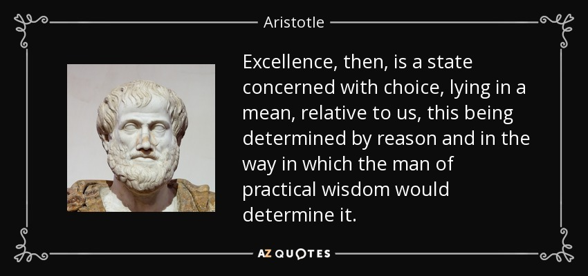Excellence, then, is a state concerned with choice, lying in a mean, relative to us, this being determined by reason and in the way in which the man of practical wisdom would determine it. - Aristotle