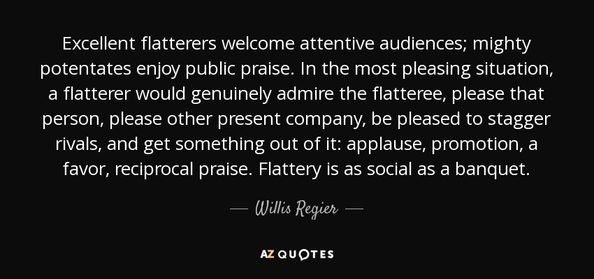 Excellent flatterers welcome attentive audiences; mighty potentates enjoy public praise. In the most pleasing situation, a flatterer would genuinely admire the flatteree, please that person, please other present company, be pleased to stagger rivals, and get something out of it: applause, promotion, a favor, reciprocal praise. Flattery is as social as a banquet. - Willis Regier