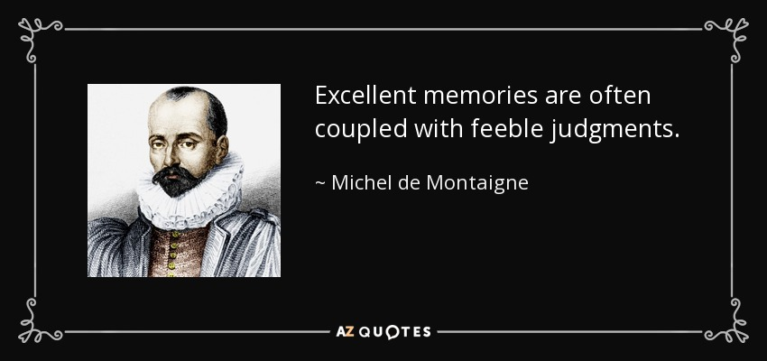 Excellent memories are often coupled with feeble judgments. - Michel de Montaigne