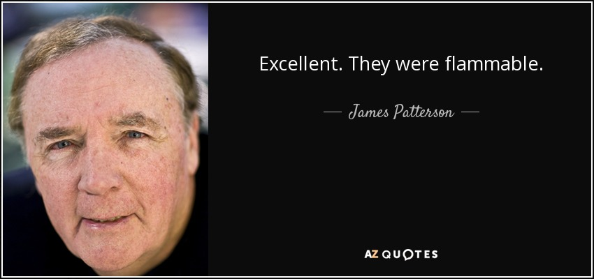 Excellent. They were flammable. - James Patterson