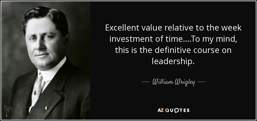 Excellent value relative to the week investment of time....To my mind, this is the definitive course on leadership. - William Wrigley, Jr.