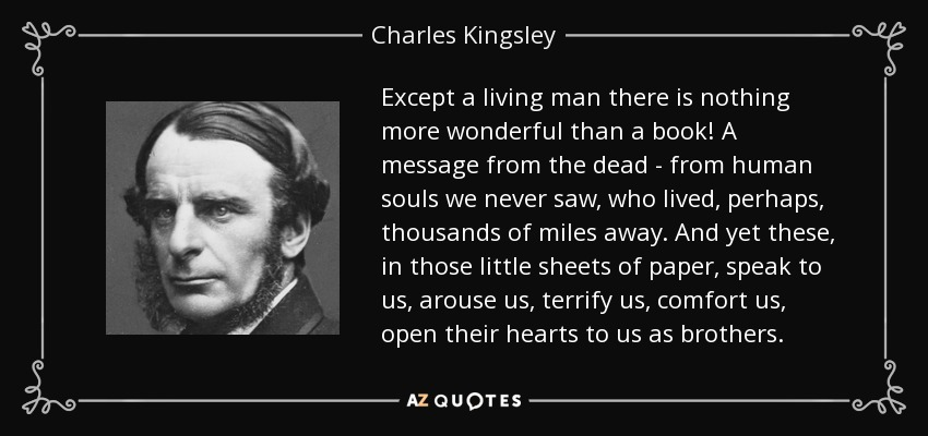 Except a living man there is nothing more wonderful than a book! A message from the dead - from human souls we never saw, who lived, perhaps, thousands of miles away. And yet these, in those little sheets of paper, speak to us, arouse us, terrify us, comfort us, open their hearts to us as brothers. - Charles Kingsley