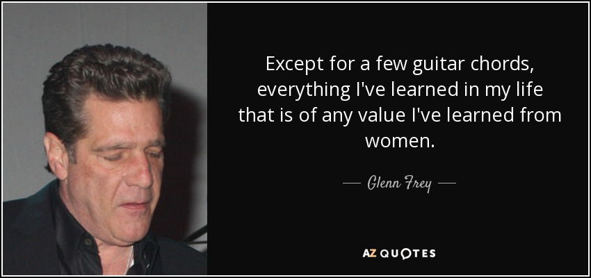 Glenn Frey Quote Except For A Few Guitar Chords Everything Ive