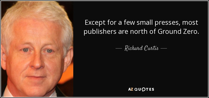 Except for a few small presses, most publishers are north of Ground Zero. - Richard Curtis