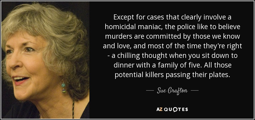 Except for cases that clearly involve a homicidal maniac, the police like to believe murders are committed by those we know and love, and most of the time they're right - a chilling thought when you sit down to dinner with a family of five. All those potential killers passing their plates. - Sue Grafton