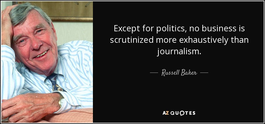 Except for politics, no business is scrutinized more exhaustively than journalism. - Russell Baker
