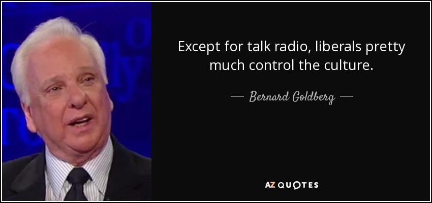 Except for talk radio, liberals pretty much control the culture. - Bernard Goldberg