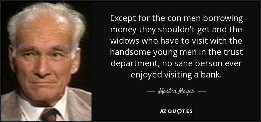 Except for the con men borrowing money they shouldn't get and the widows who have to visit with the handsome young men in the trust department, no sane person ever enjoyed visiting a bank. - Martin Mayer