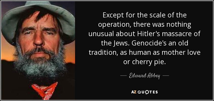 Except for the scale of the operation, there was nothing unusual about Hitler's massacre of the Jews. Genocide's an old tradition, as human as mother love or cherry pie. - Edward Abbey