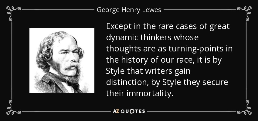 Except in the rare cases of great dynamic thinkers whose thoughts are as turning-points in the history of our race, it is by Style that writers gain distinction, by Style they secure their immortality. - George Henry Lewes