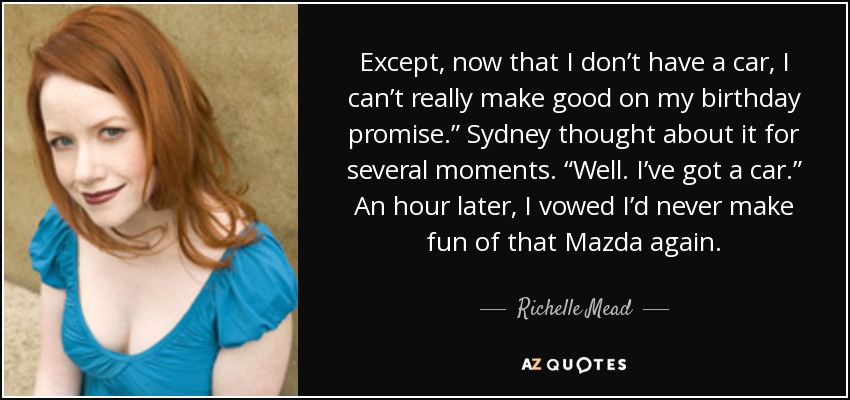 """Except, now that I don't have a car, I can't really make good on my birthday promise."""" Sydney thought about it for several moments. """"Well. I've got a car."""" An hour later, I vowed I'd never make fun of that Mazda again. - Richelle Mead"""