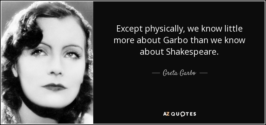 Except physically, we know little more about Garbo than we know about Shakespeare. - Greta Garbo