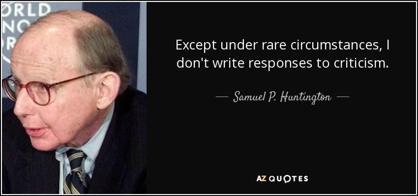 Except under rare circumstances, I don't write responses to criticism. - Samuel P. Huntington