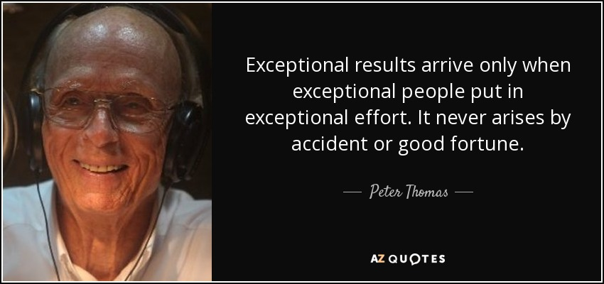 Exceptional results arrive only when exceptional people put in exceptional effort. It never arises by accident or good fortune. - Peter Thomas
