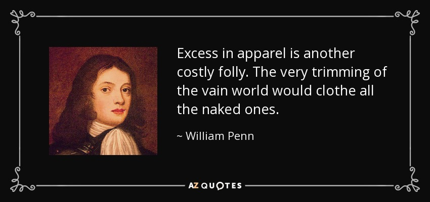 Excess in apparel is another costly folly. The very trimming of the vain world would clothe all the naked ones. - William Penn