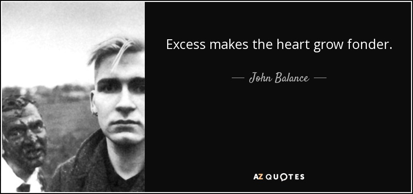 Excess makes the heart grow fonder. - John Balance