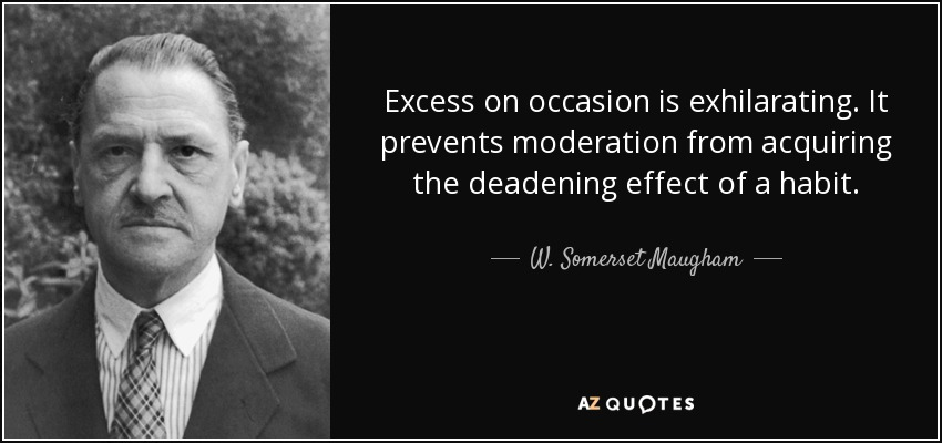 Excess on occasion is exhilarating. It prevents moderation from acquiring the deadening effect of a habit. - W. Somerset Maugham