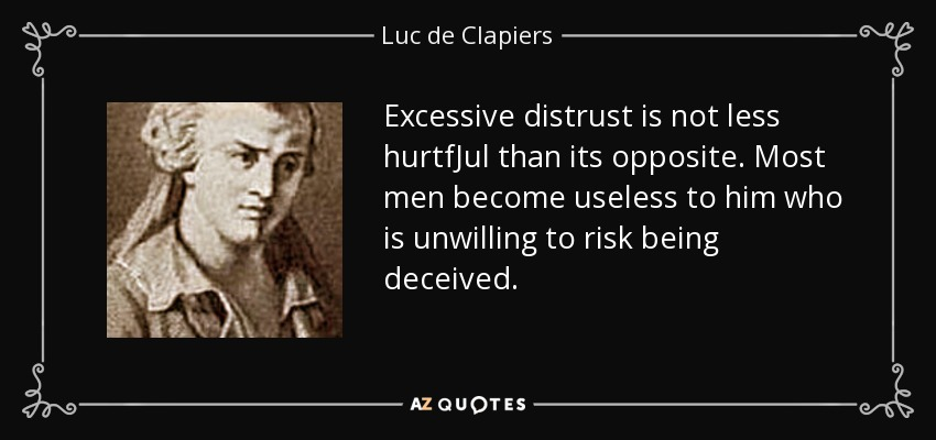 Excessive distrust is not less hurtfJul than its opposite. Most men become useless to him who is unwilling to risk being deceived. - Luc de Clapiers