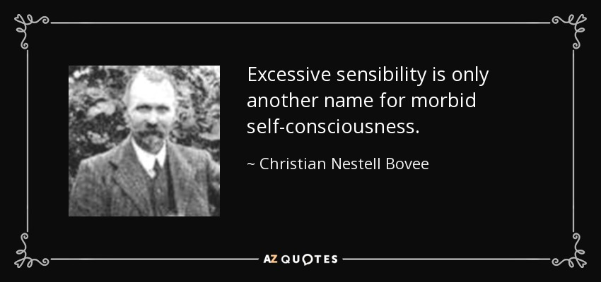 Excessive sensibility is only another name for morbid self-consciousness. - Christian Nestell Bovee