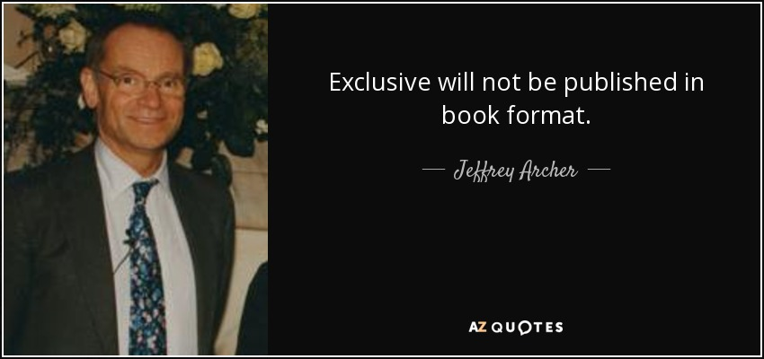 Exclusive will not be published in book format. - Jeffrey Archer