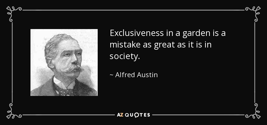 Exclusiveness in a garden is a mistake as great as it is in society. - Alfred Austin