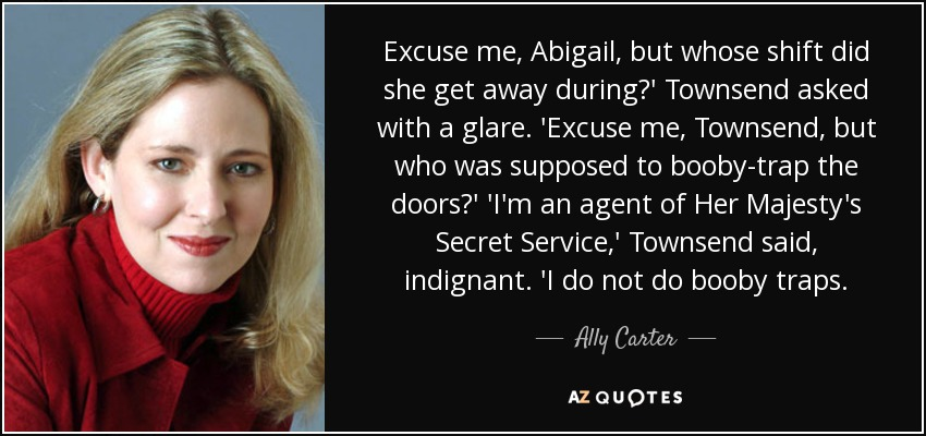 Excuse me, Abigail, but whose shift did she get away during?' Townsend asked with a glare. 'Excuse me, Townsend, but who was supposed to booby-trap the doors?' 'I'm an agent of Her Majesty's Secret Service,' Townsend said, indignant. 'I do not do booby traps. - Ally Carter