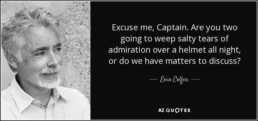 Excuse me, Captain. Are you two going to weep salty tears of admiration over a helmet all night, or do we have matters to discuss? - Eoin Colfer