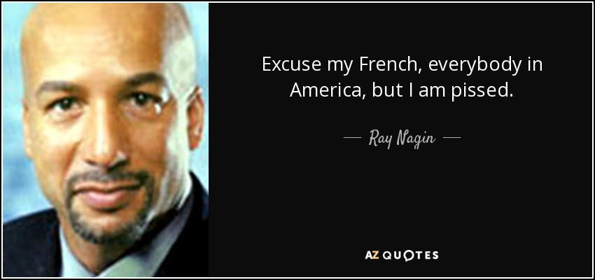 Excuse my French, everybody in America, but I am pissed. - Ray Nagin