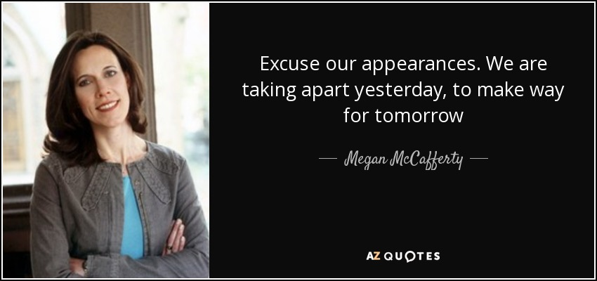 Excuse our appearances. We are taking apart yesterday, to make way for tomorrow - Megan McCafferty