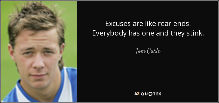 Excuses are like rear ends. Everybody has one and they stink. - Tom Curle