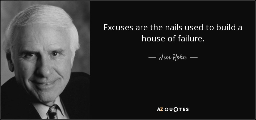 Excuses are the nails used to build a house of failure. - Jim Rohn