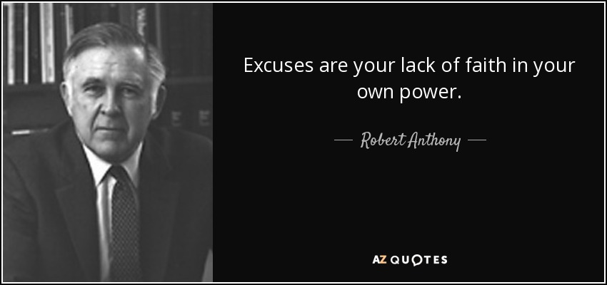 Excuses are your lack of faith in your own power. - Robert Anthony