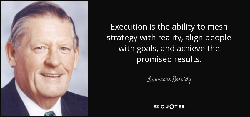 Execution is the ability to mesh strategy with reality, align people with goals, and achieve the promised results. - Lawrence Bossidy