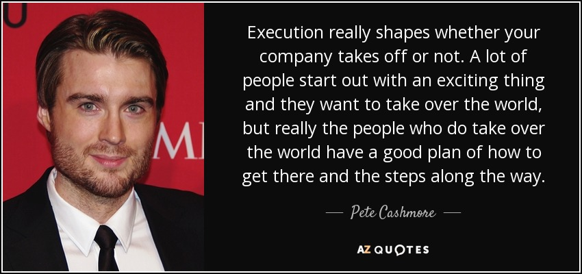 Execution really shapes whether your company takes off or not. A lot of people start out with an exciting thing and they want to take over the world, but really the people who do take over the world have a good plan of how to get there and the steps along the way. - Pete Cashmore