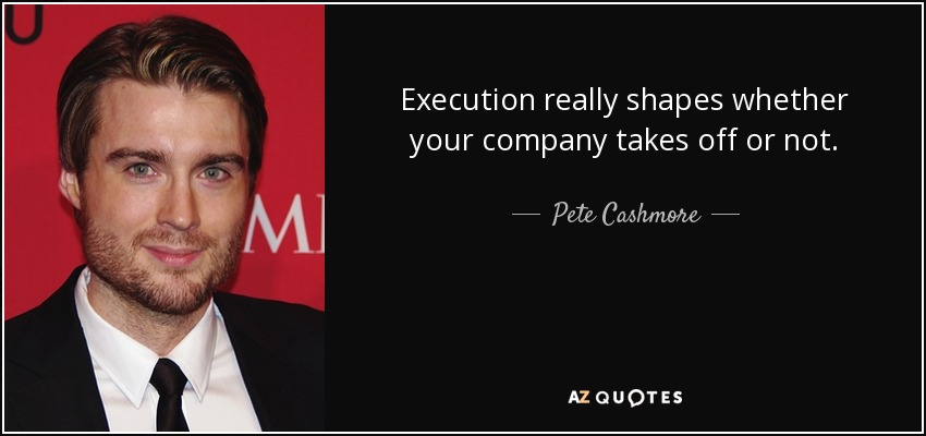 Execution really shapes whether your company takes off or not. - Pete Cashmore
