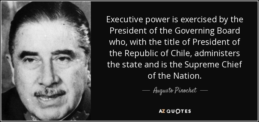 Executive power is exercised by the President of the Governing Board who, with the title of President of the Republic of Chile, administers the state and is the Supreme Chief of the Nation. - Augusto Pinochet