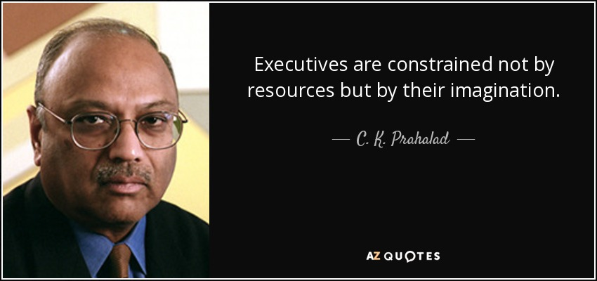 Executives are constrained not by resources but by their imagination. - C. K. Prahalad