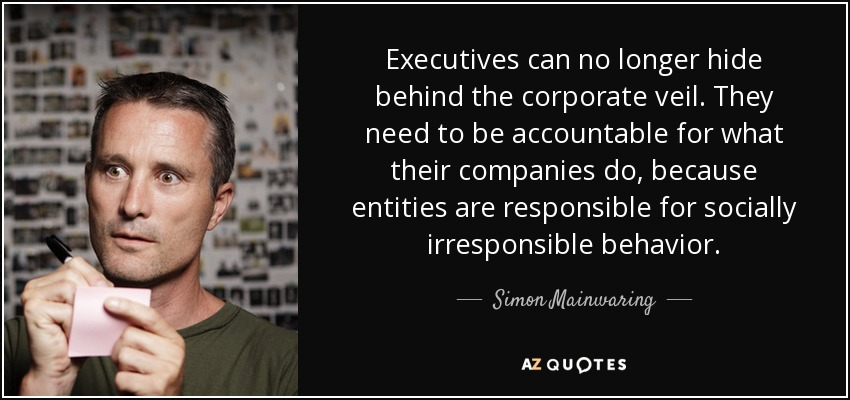 Executives can no longer hide behind the corporate veil. They need to be accountable for what their companies do, because entities are responsible for socially irresponsible behavior. - Simon Mainwaring