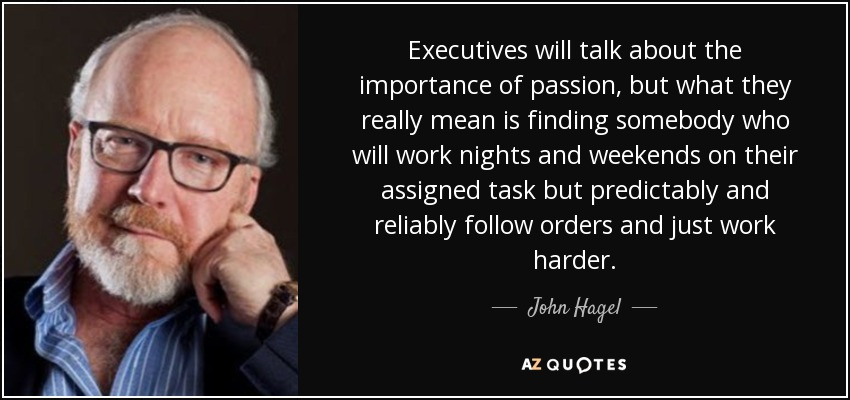 Executives will talk about the importance of passion, but what they really mean is finding somebody who will work nights and weekends on their assigned task but predictably and reliably follow orders and just work harder. - John Hagel